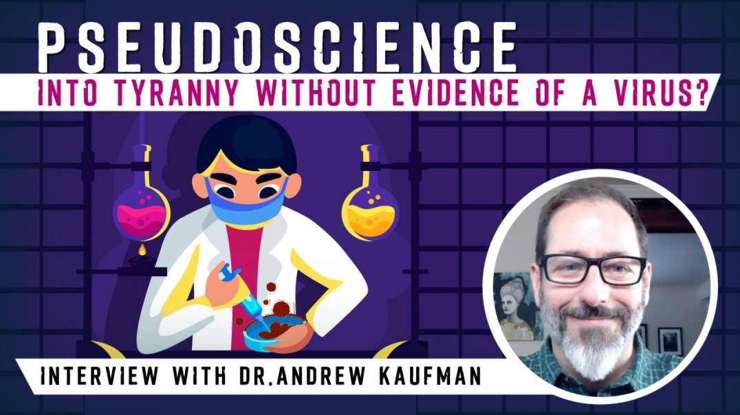 Pseudoscience Into NWO Tyranny without Evidence of a Virus - Interview with Dr. Andrew Kaufman!