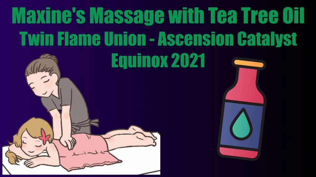 Maxines Massage with Tea Tree Oil Twin Flame Union Ascension Catalyst Equinox 2021