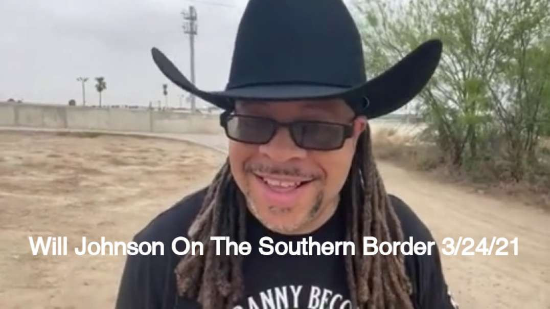 Will Johnson On The Southern Border 3/24/21 (MIRROR)