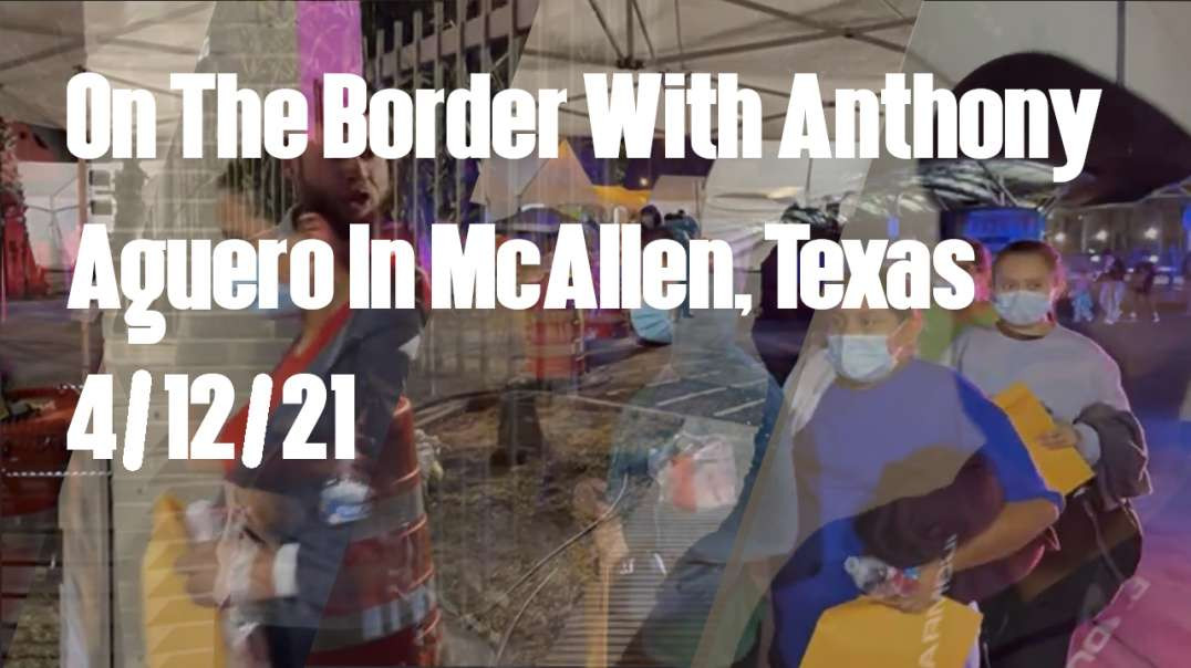 On The Border With Anthony Aguero In McAllen, Texas - 4/12/21*