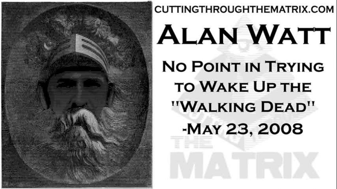 ALAN WATT ~ NO POINT IN TRYING TO WAKE THE 'WALKING DEAD' ~ CUTTING THROUGH THE MATRIX ~MA