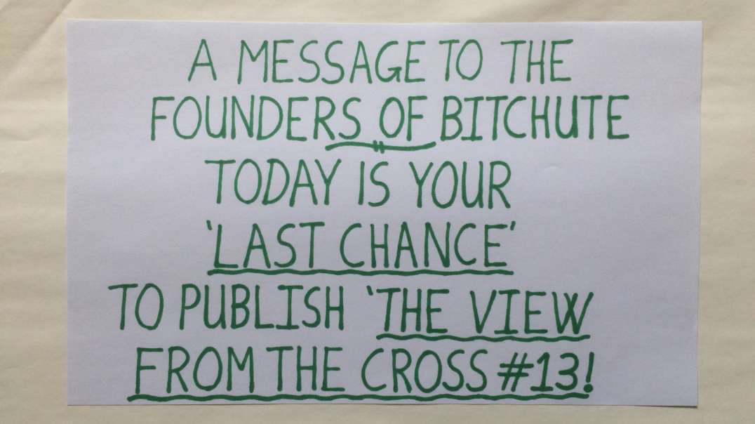 THE VIEW FROM THE CROSS - A MESSAGE TO THE BITCHUTE FOUNDERS